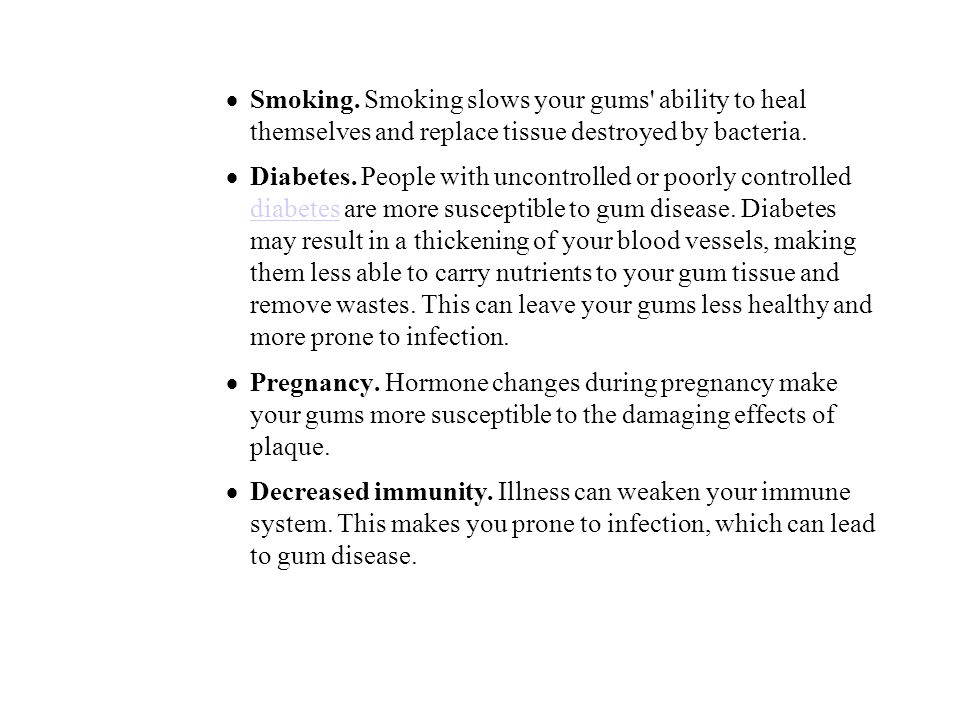 Smoking. Smoking slows your gums' ability to heal themselves and replace tissue destroyed by bacteria. Diabetes. People with uncontrolled or poorly co