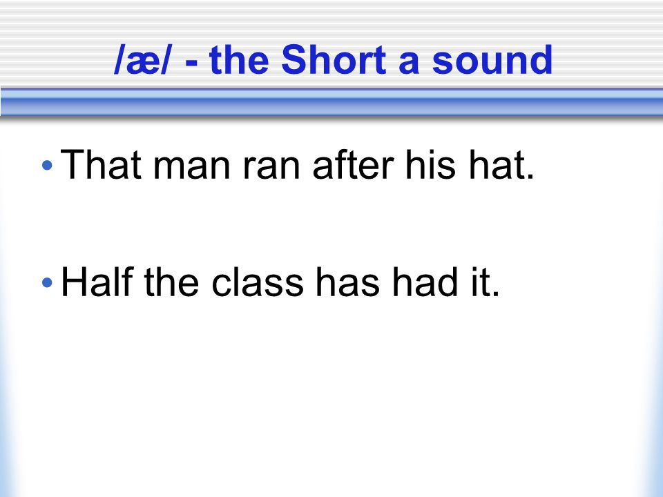 /æ/ - the Short a sound That man ran after his hat. Half the class has had it.