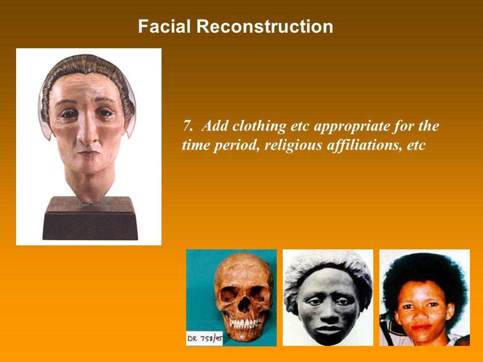 Facial Reconstruction 7. Add clothing etc appropriate for the time period, religious affiliations, etc