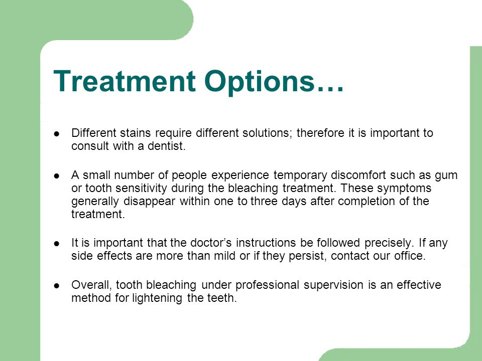 Treatment Options… Different stains require different solutions; therefore it is important to consult with a dentist. A small number of people experie
