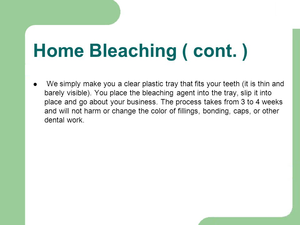Home Bleaching ( cont. ) We simply make you a clear plastic tray that fits your teeth (it is thin and barely visible). You place the bleaching agent i