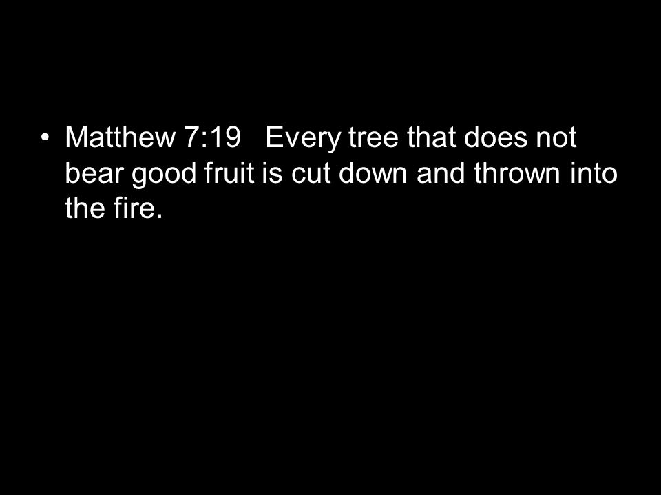 Matthew 7:19 Every tree that does not bear good fruit is cut down and thrown into the fire.