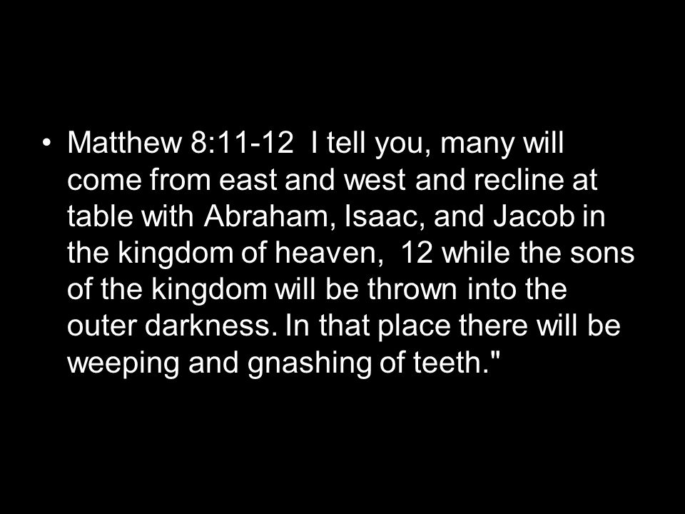 Matthew 8:11-12 I tell you, many will come from east and west and recline at table with Abraham, Isaac, and Jacob in the kingdom of heaven, 12 while the sons of the kingdom will be thrown into the outer darkness.