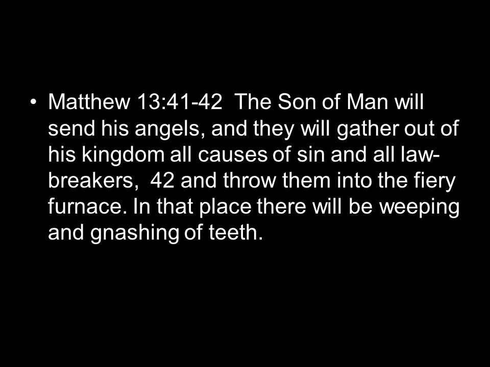 Matthew 13:41-42 The Son of Man will send his angels, and they will gather out of his kingdom all causes of sin and all law- breakers, 42 and throw them into the fiery furnace.