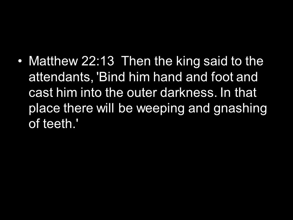 Matthew 22:13 Then the king said to the attendants, Bind him hand and foot and cast him into the outer darkness.