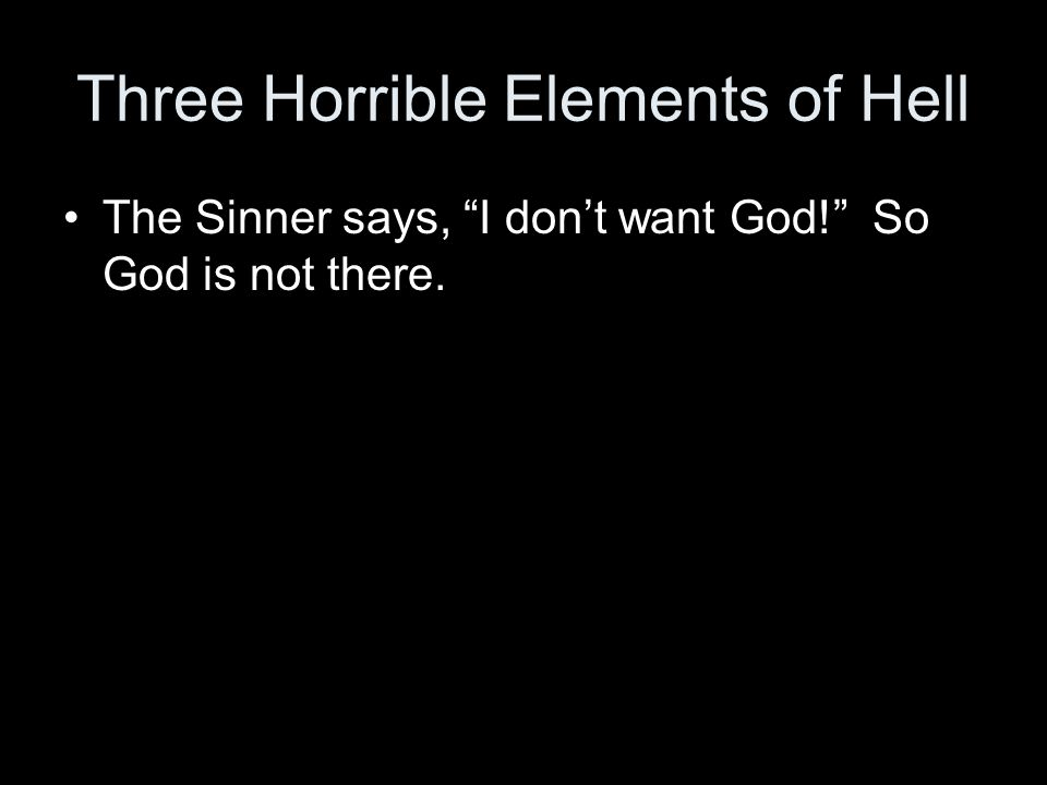 Three Horrible Elements of Hell The Sinner says, I dont want God! So God is not there.