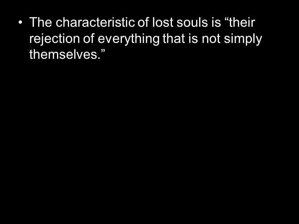 The characteristic of lost souls is their rejection of everything that is not simply themselves.