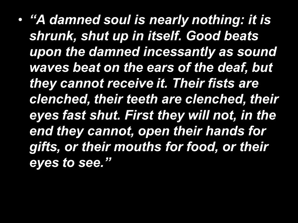 A damned soul is nearly nothing: it is shrunk, shut up in itself. Good beats upon the damned incessantly as sound waves beat on the ears of the deaf,