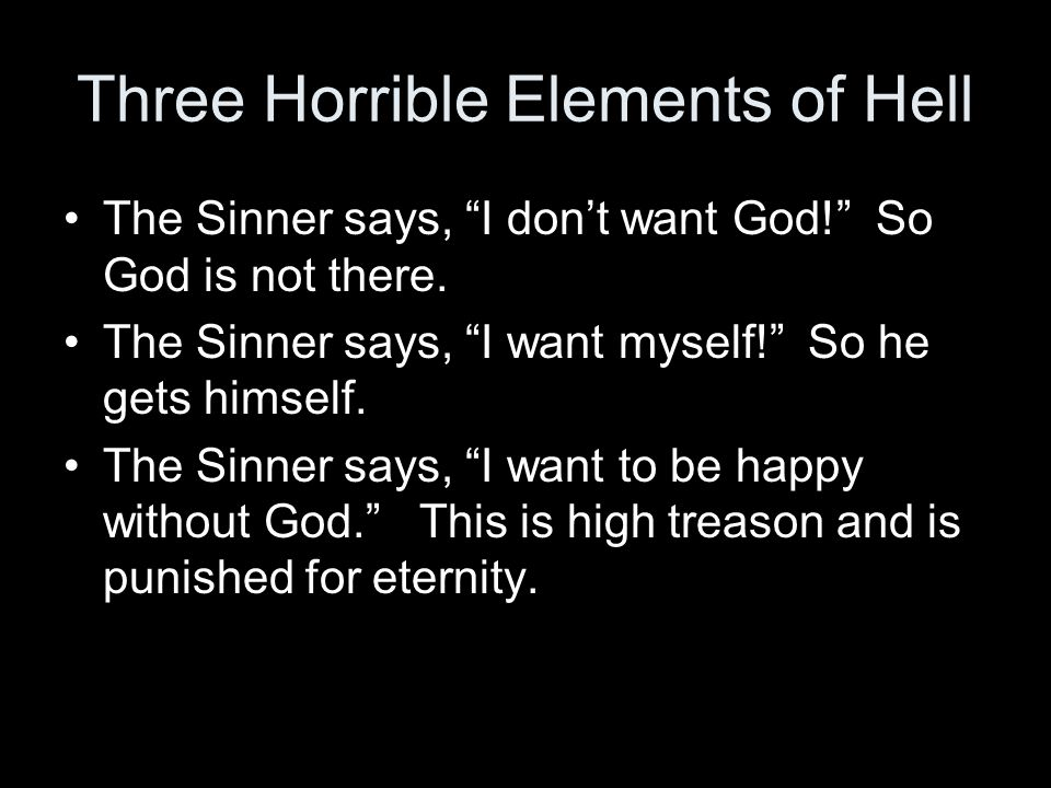 Three Horrible Elements of Hell The Sinner says, I dont want God! So God is not there. The Sinner says, I want myself! So he gets himself. The Sinner