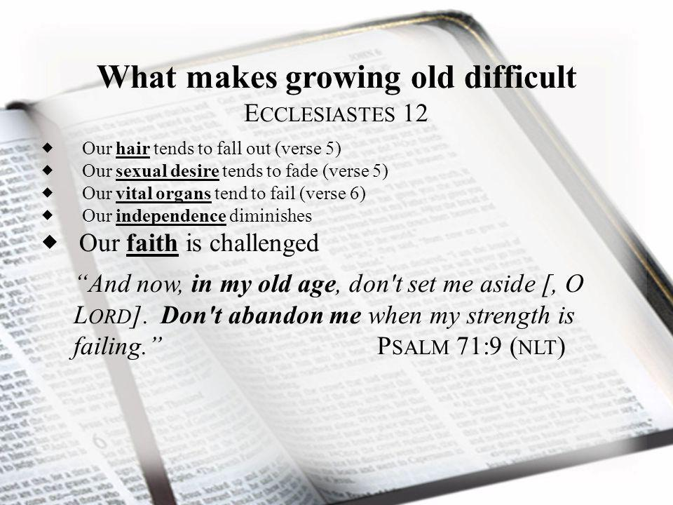 What makes growing old difficult E CCLESIASTES 12 Our hair tends to fall out (verse 5) Our sexual desire tends to fade (verse 5) Our vital organs tend to fail (verse 6) Our independence diminishes Our faith is challenged And now, in my old age, don t set me aside [, O L ORD ].