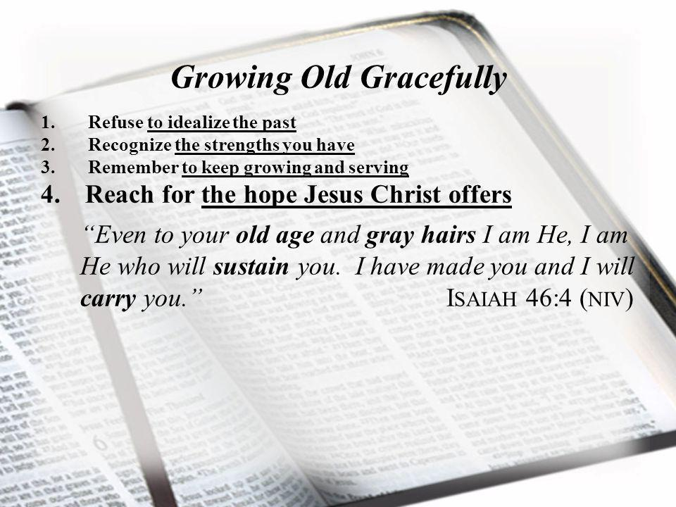 Growing Old Gracefully 1. Refuse to idealize the past 2.