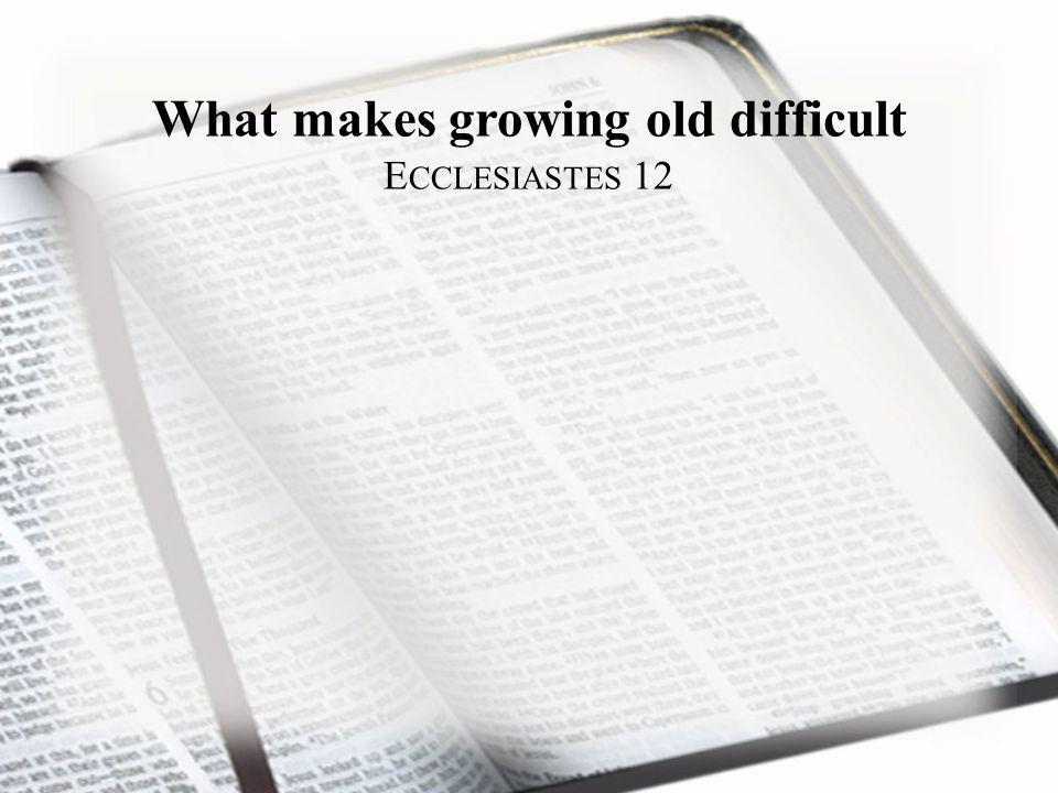 What makes growing old difficult E CCLESIASTES 12