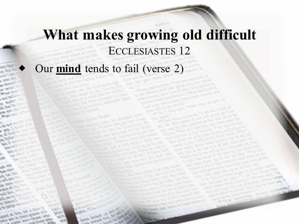 What makes growing old difficult E CCLESIASTES 12 Our mind tends to fail (verse 2)