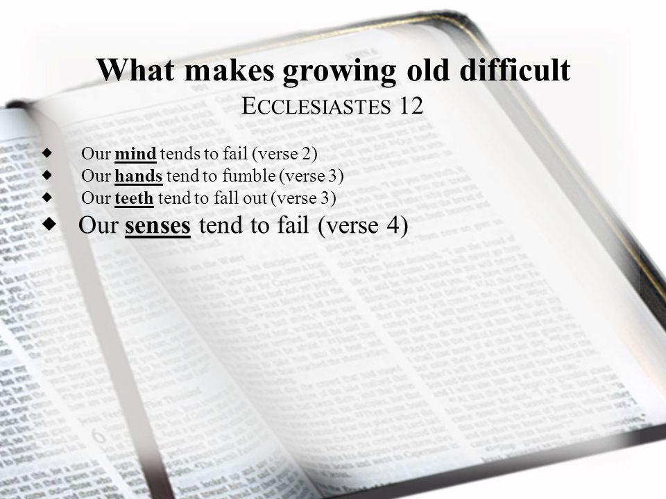 What makes growing old difficult E CCLESIASTES 12 Our mind tends to fail (verse 2) Our hands tend to fumble (verse 3) Our teeth tend to fall out (vers