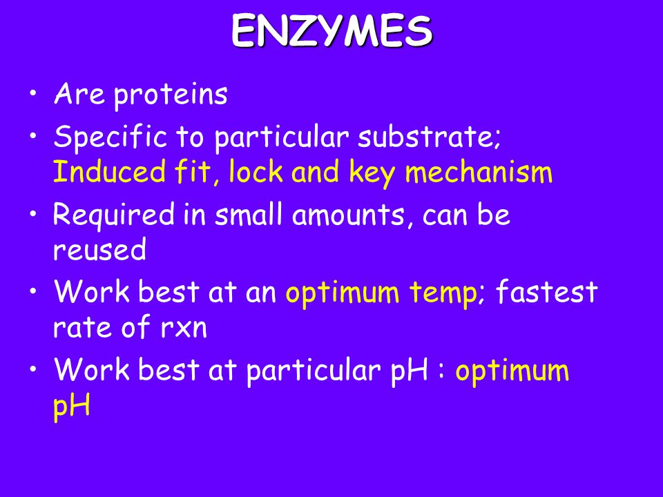 ENZYMES Are proteins Specific to particular substrate; Induced fit, lock and key mechanism Required in small amounts, can be reused Work best at an op