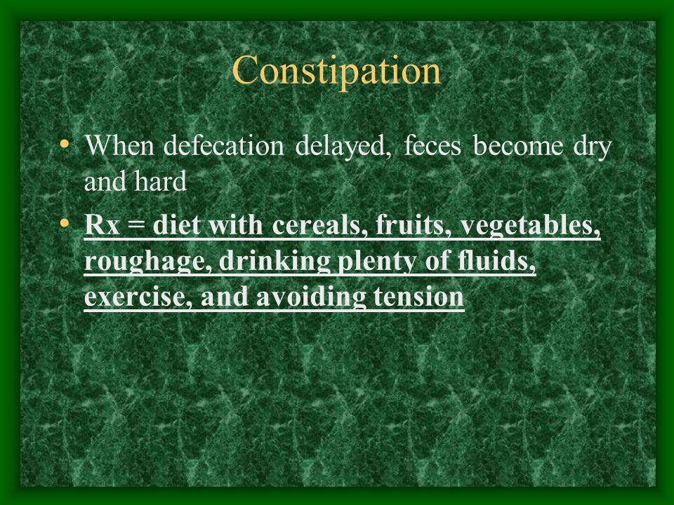 Constipation When defecation delayed, feces become dry and hard Rx = diet with cereals, fruits, vegetables, roughage, drinking plenty of fluids, exerc