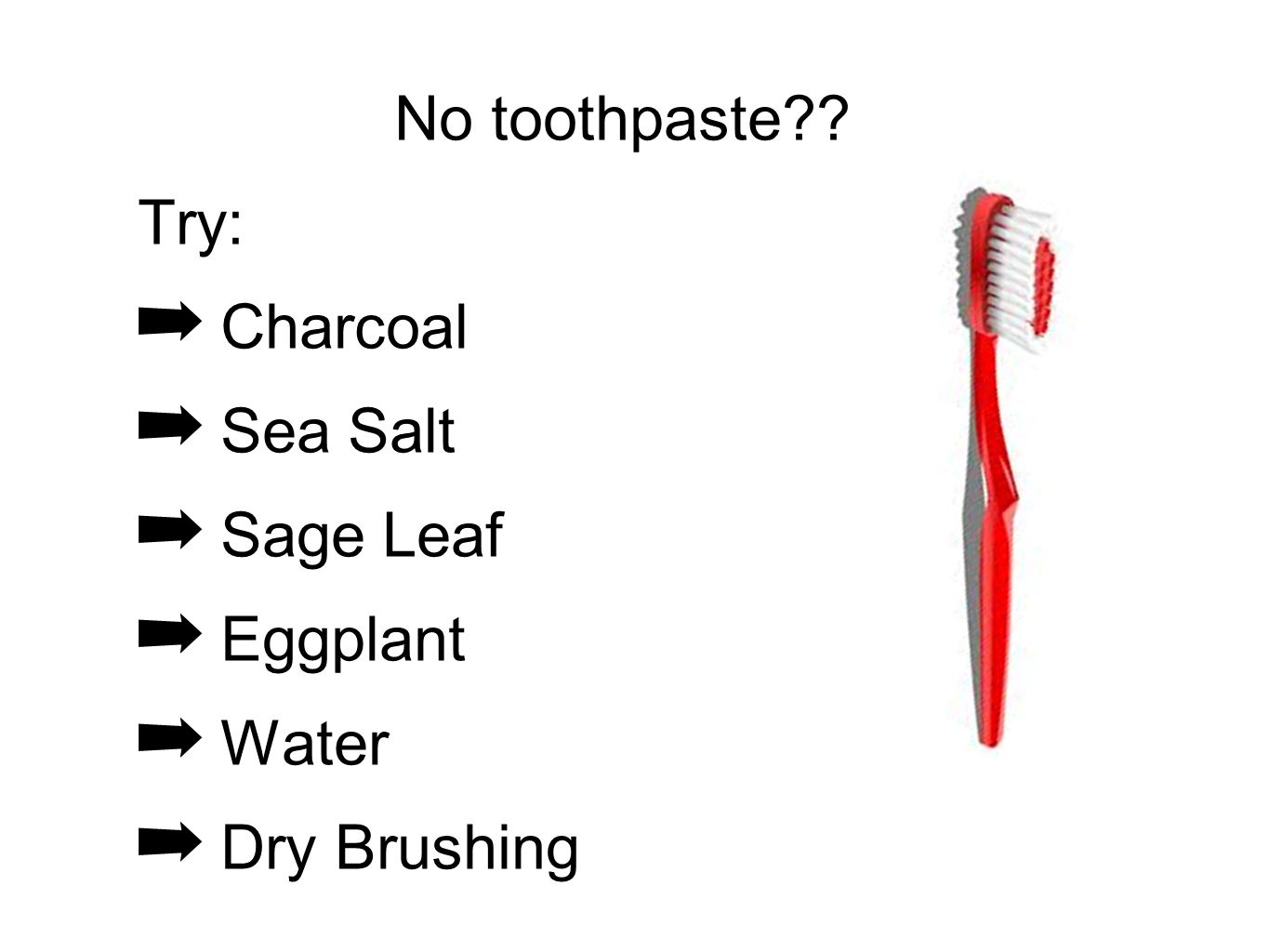 No toothpaste?? Try: Charcoal Sea Salt Sage Leaf Eggplant Water Dry Brushing