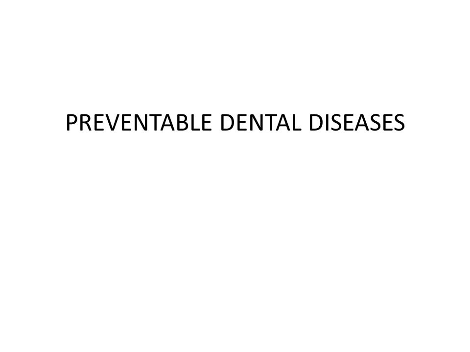 PREVENTABLE DENTAL DISEASES