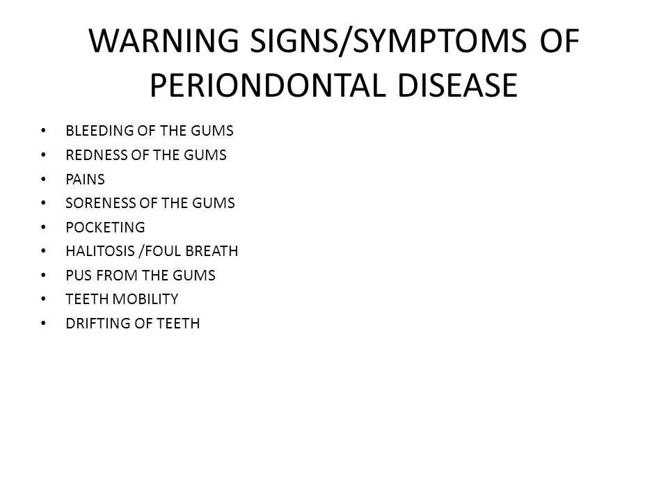 WARNING SIGNS/SYMPTOMS OF PERIONDONTAL DISEASE BLEEDING OF THE GUMS REDNESS OF THE GUMS PAINS SORENESS OF THE GUMS POCKETING HALITOSIS /FOUL BREATH PUS FROM THE GUMS TEETH MOBILITY DRIFTING OF TEETH