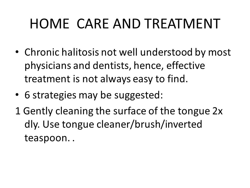 HOME CARE AND TREATMENT Chronic halitosis not well understood by most physicians and dentists, hence, effective treatment is not always easy to find.
