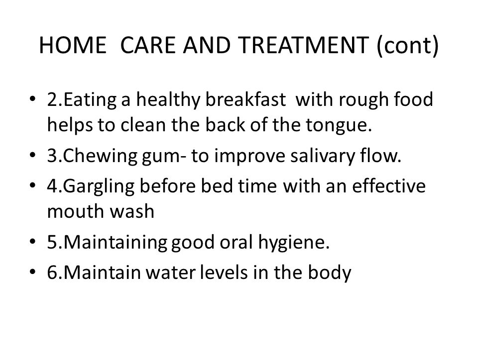 HOME CARE AND TREATMENT (cont) 2.Eating a healthy breakfast with rough food helps to clean the back of the tongue.