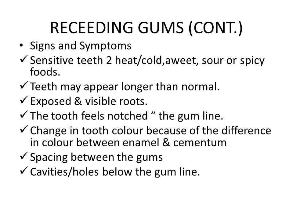 RECEEDING GUMS (CONT.) Signs and Symptoms Sensitive teeth 2 heat/cold,aweet, sour or spicy foods.
