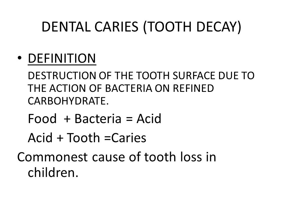 DENTAL CARIES (TOOTH DECAY) DEFINITION DESTRUCTION OF THE TOOTH SURFACE DUE TO THE ACTION OF BACTERIA ON REFINED CARBOHYDRATE.