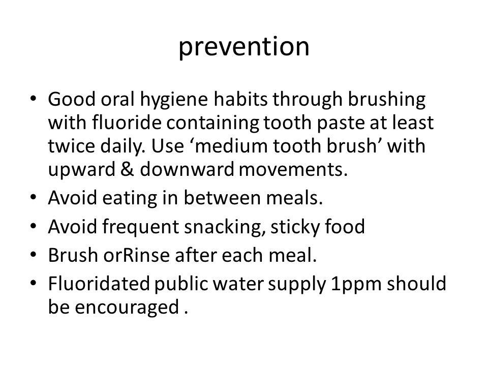 prevention Good oral hygiene habits through brushing with fluoride containing tooth paste at least twice daily.
