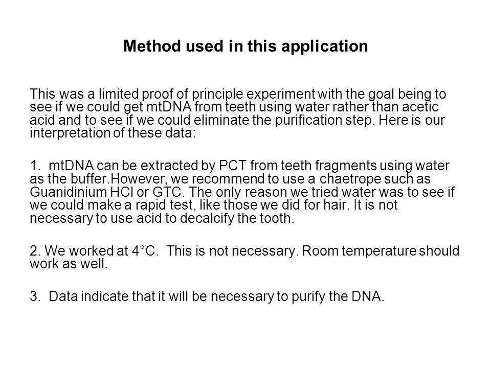 Method used in this application This was a limited proof of principle experiment with the goal being to see if we could get mtDNA from teeth using water rather than acetic acid and to see if we could eliminate the purification step.