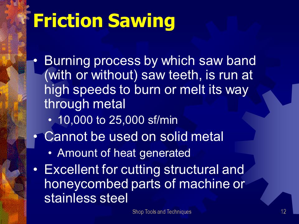 Shop Tools and Techniques12 Friction Sawing Burning process by which saw band (with or without) saw teeth, is run at high speeds to burn or melt its w