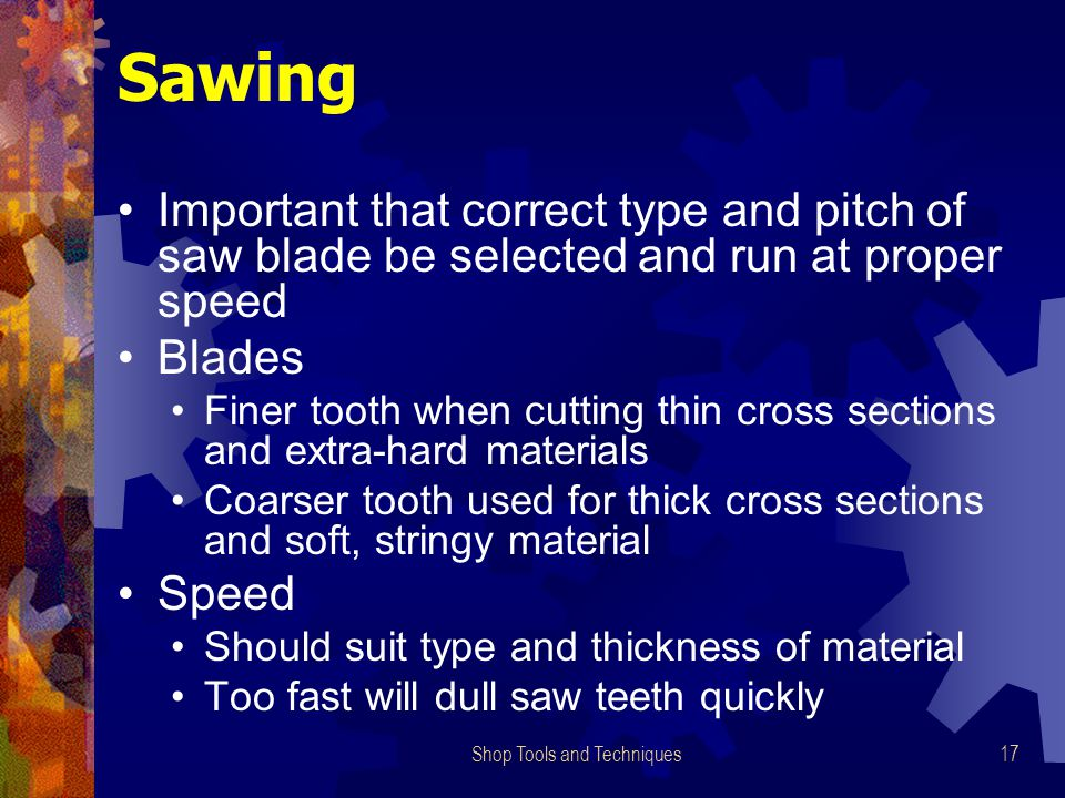 Shop Tools and Techniques17 Sawing Important that correct type and pitch of saw blade be selected and run at proper speed Blades Finer tooth when cutt