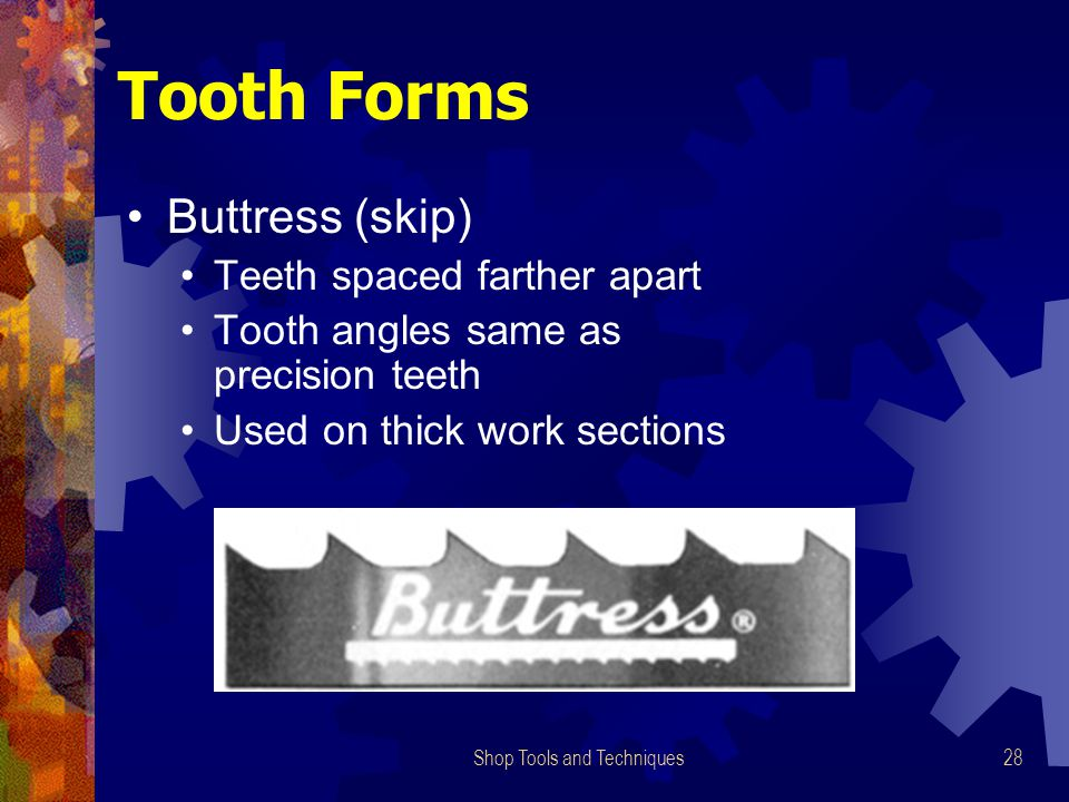Shop Tools and Techniques28 Tooth Forms Buttress (skip) Teeth spaced farther apart Tooth angles same as precision teeth Used on thick work sections
