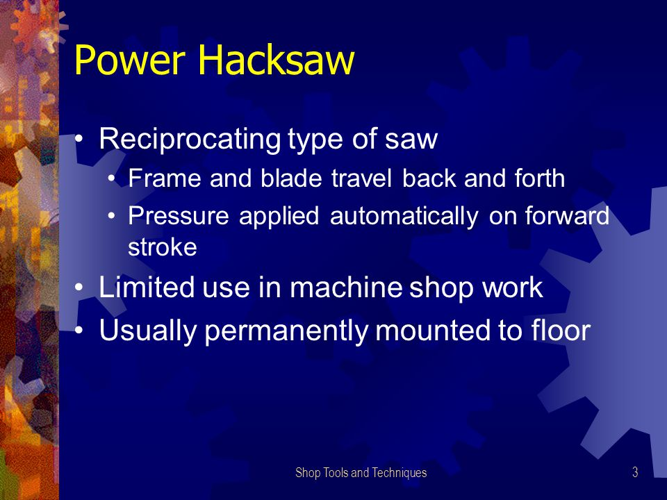 Shop Tools and Techniques3 Power Hacksaw Reciprocating type of saw Frame and blade travel back and forth Pressure applied automatically on forward str
