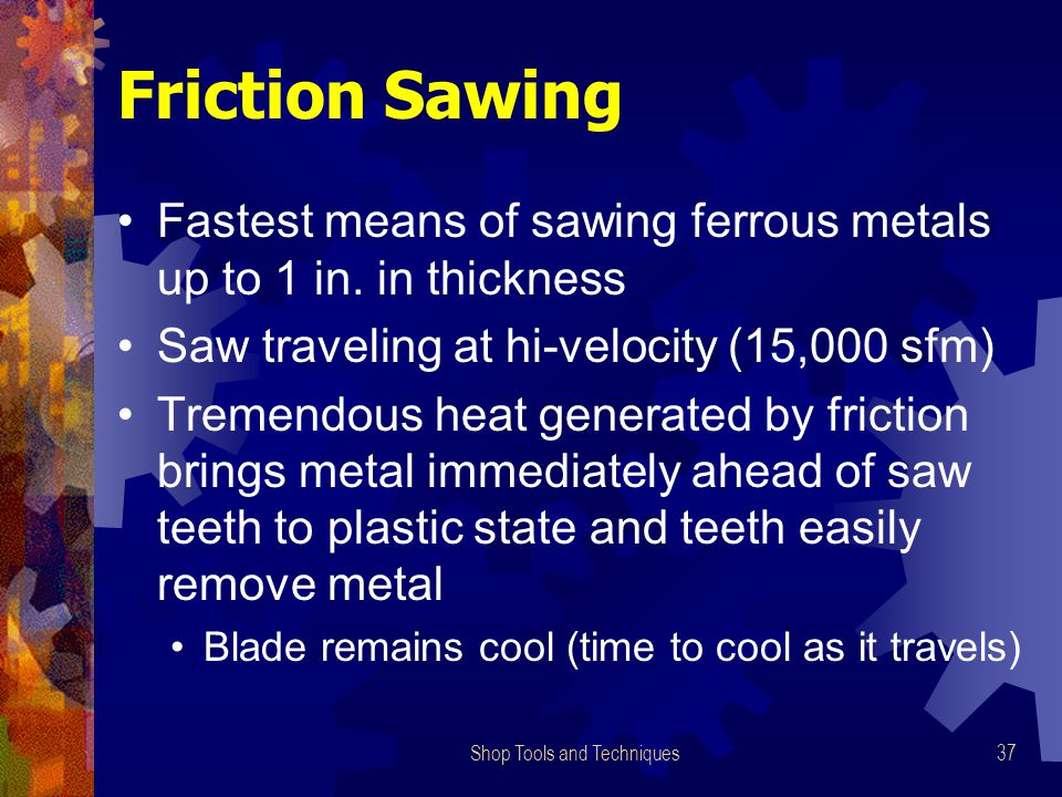 Shop Tools and Techniques37 Friction Sawing Fastest means of sawing ferrous metals up to 1 in. in thickness Saw traveling at hi-velocity (15,000 sfm)