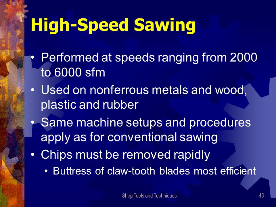 Shop Tools and Techniques40 High-Speed Sawing Performed at speeds ranging from 2000 to 6000 sfm Used on nonferrous metals and wood, plastic and rubber