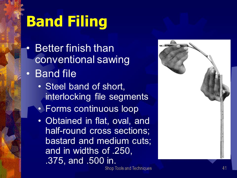 Shop Tools and Techniques41 Band Filing Better finish than conventional sawing Band file Steel band of short, interlocking file segments Forms continu
