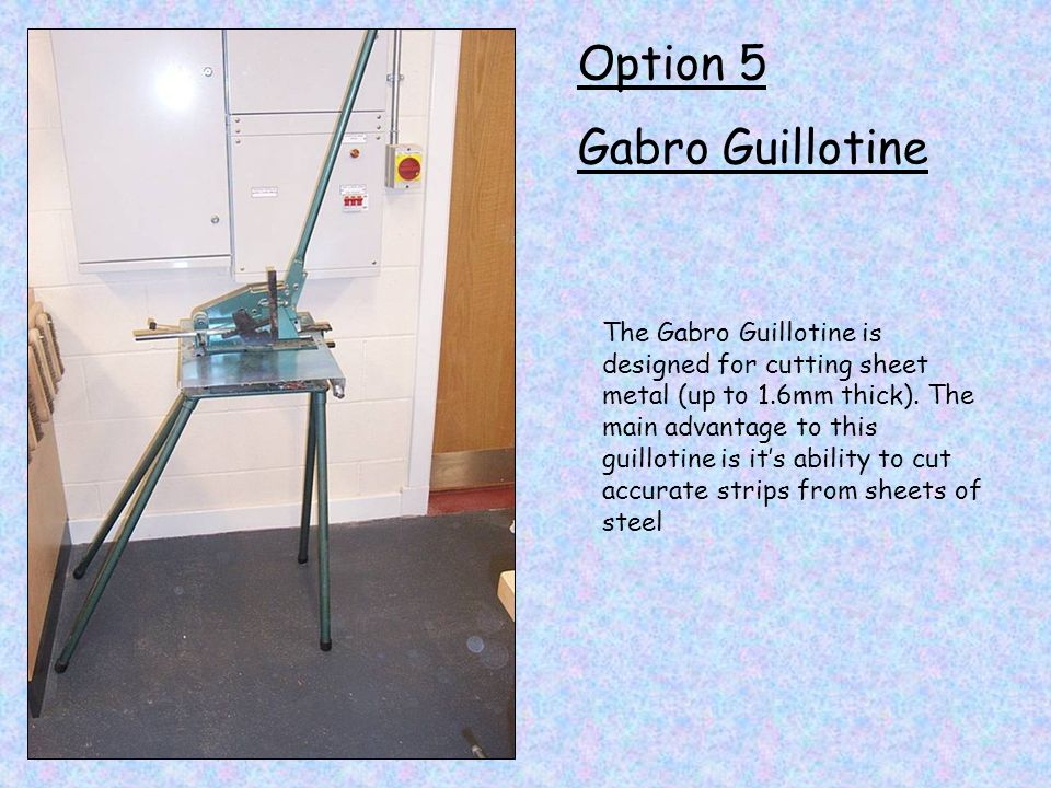 Option 5 Gabro Guillotine The Gabro Guillotine is designed for cutting sheet metal (up to 1.6mm thick). The main advantage to this guillotine is its a