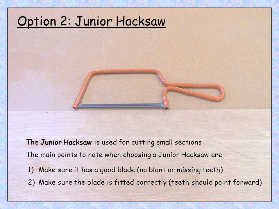 Option 2: Junior Hacksaw The Junior Hacksaw is used for cutting small sections The main points to note when choosing a Junior Hacksaw are : 1)Make sur