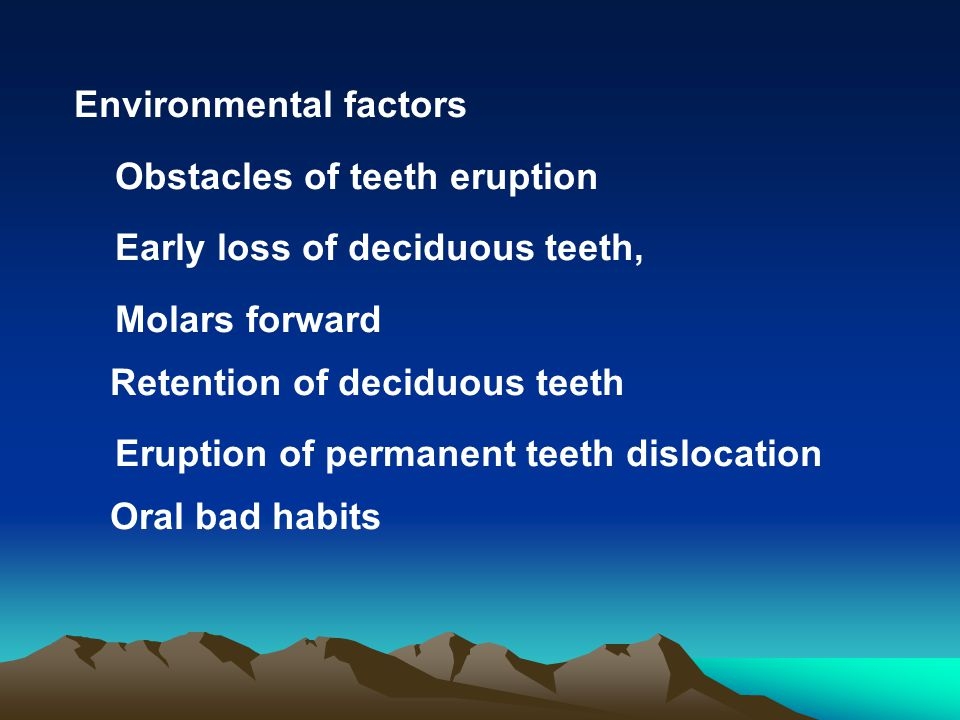 Environmental factors Obstacles of teeth eruption Early loss of deciduous teeth, Molars forward Retention of deciduous teeth Eruption of permanent tee