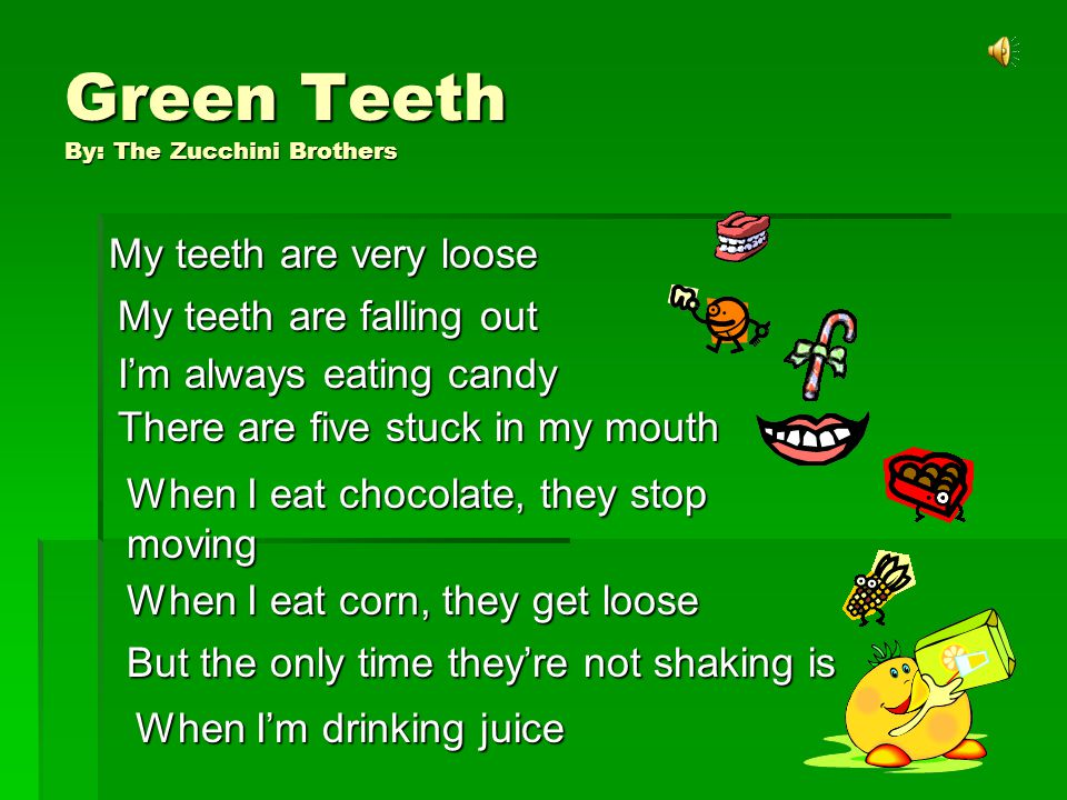 Green Teeth By: The Zucchini Brothers My teeth are very loose My teeth are falling out Im always eating candy There are five stuck in my mouth When I