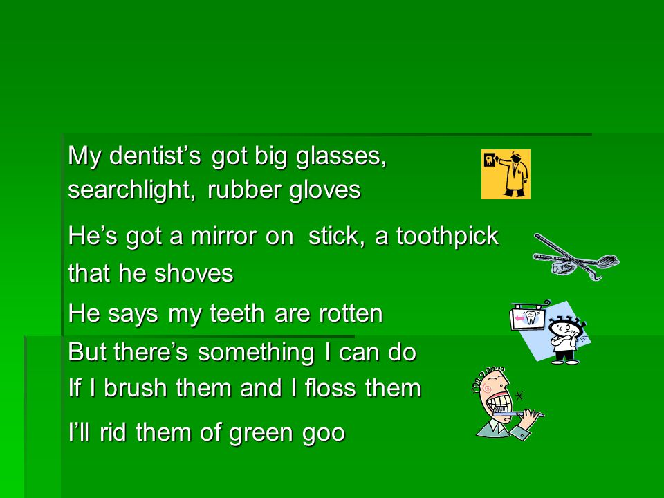 My dentists got big glasses, searchlight, rubber gloves Ill rid them of green goo But theres something I can do If I brush them and I floss them He says my teeth are rotten Hes got a mirror on stick, a toothpick that he shoves