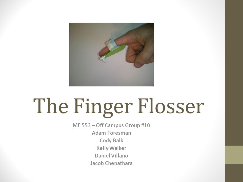 The Finger Flosser ME 553 – Off Campus Group #10 Adam Foresman Cody Balk Kelly Walker Daniel Villano Jacob Chenathara