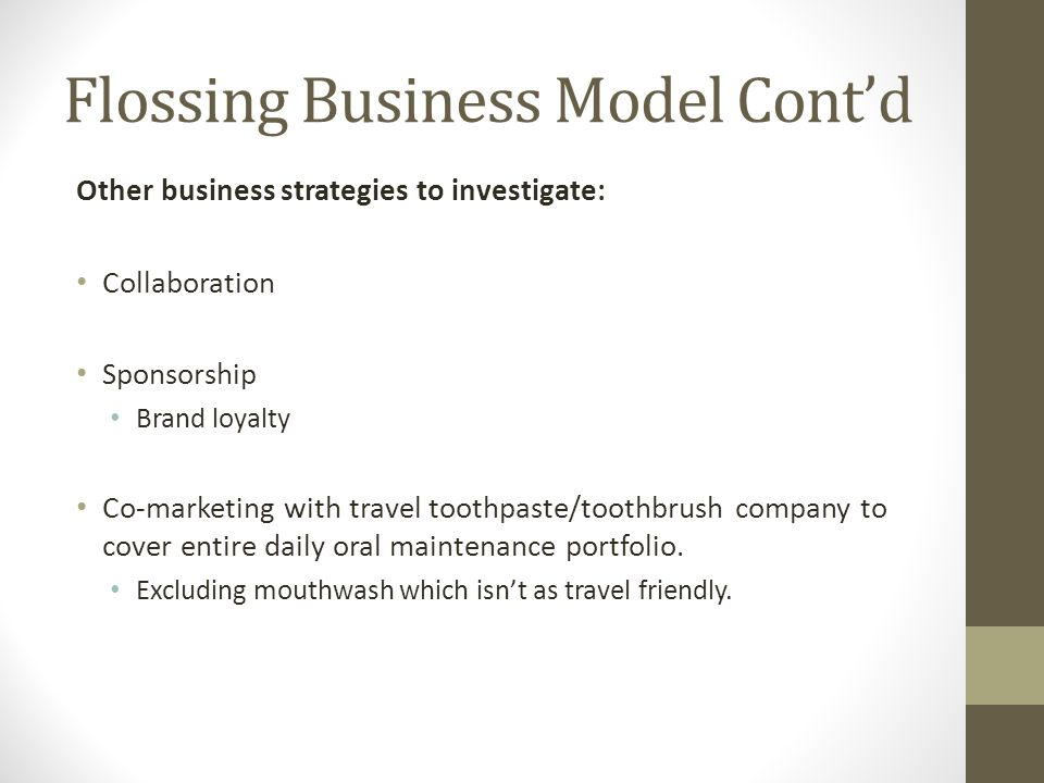 Flossing Business Model Contd Other business strategies to investigate: Collaboration Sponsorship Brand loyalty Co-marketing with travel toothpaste/toothbrush company to cover entire daily oral maintenance portfolio.