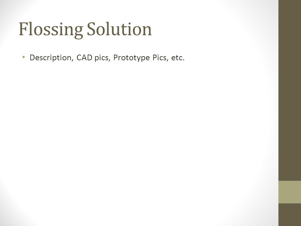 Flossing Solution Description, CAD pics, Prototype Pics, etc.