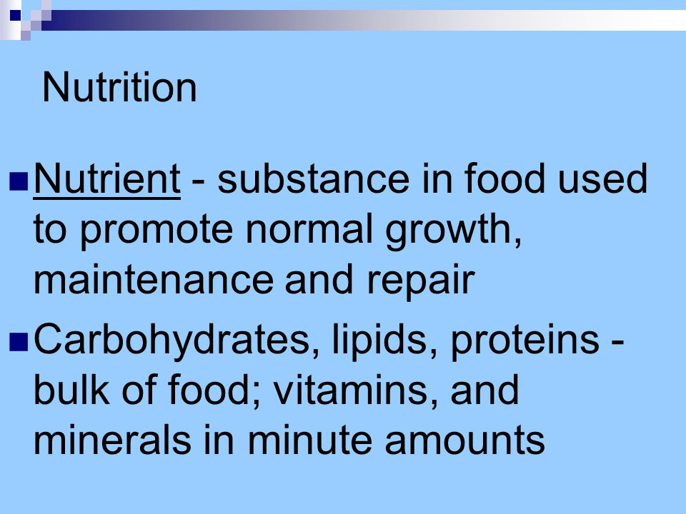 Nutrition Nutrient - substance in food used to promote normal growth, maintenance and repair Carbohydrates, lipids, proteins - bulk of food; vitamins,
