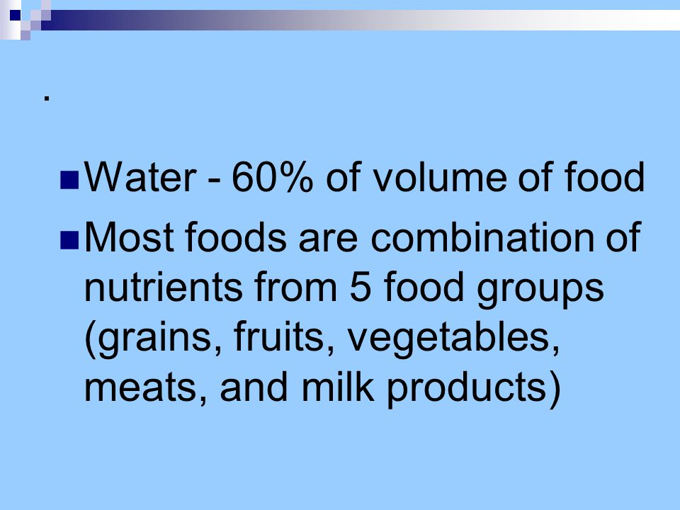 . Water - 60% of volume of food Most foods are combination of nutrients from 5 food groups (grains, fruits, vegetables, meats, and milk products)