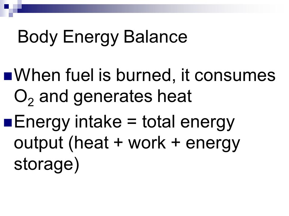 Body Energy Balance When fuel is burned, it consumes O 2 and generates heat Energy intake = total energy output (heat + work + energy storage)