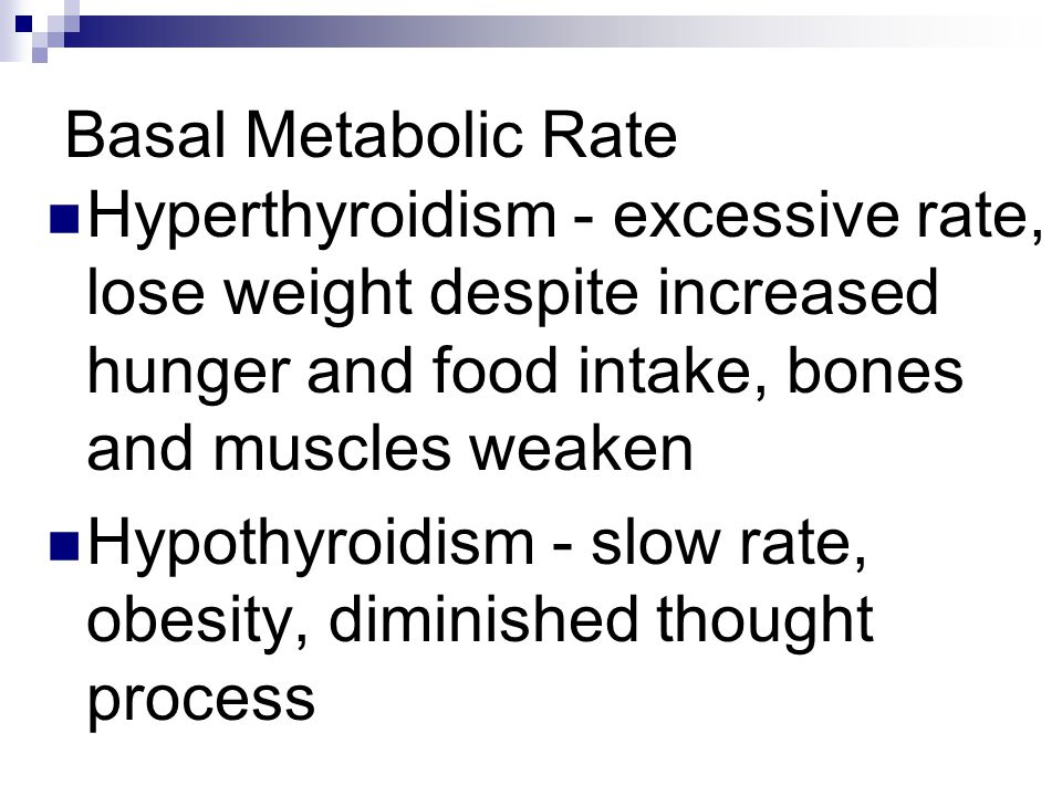 Basal Metabolic Rate Hyperthyroidism - excessive rate, lose weight despite increased hunger and food intake, bones and muscles weaken Hypothyroidism -
