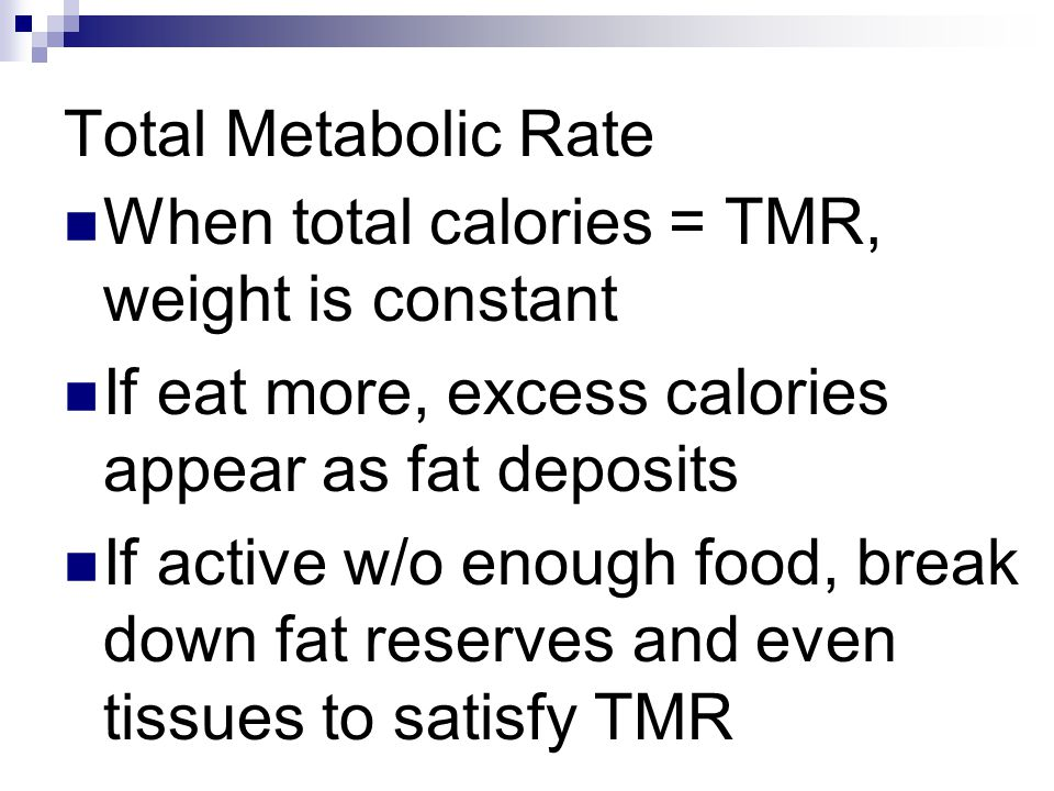 Total Metabolic Rate When total calories = TMR, weight is constant If eat more, excess calories appear as fat deposits If active w/o enough food, brea