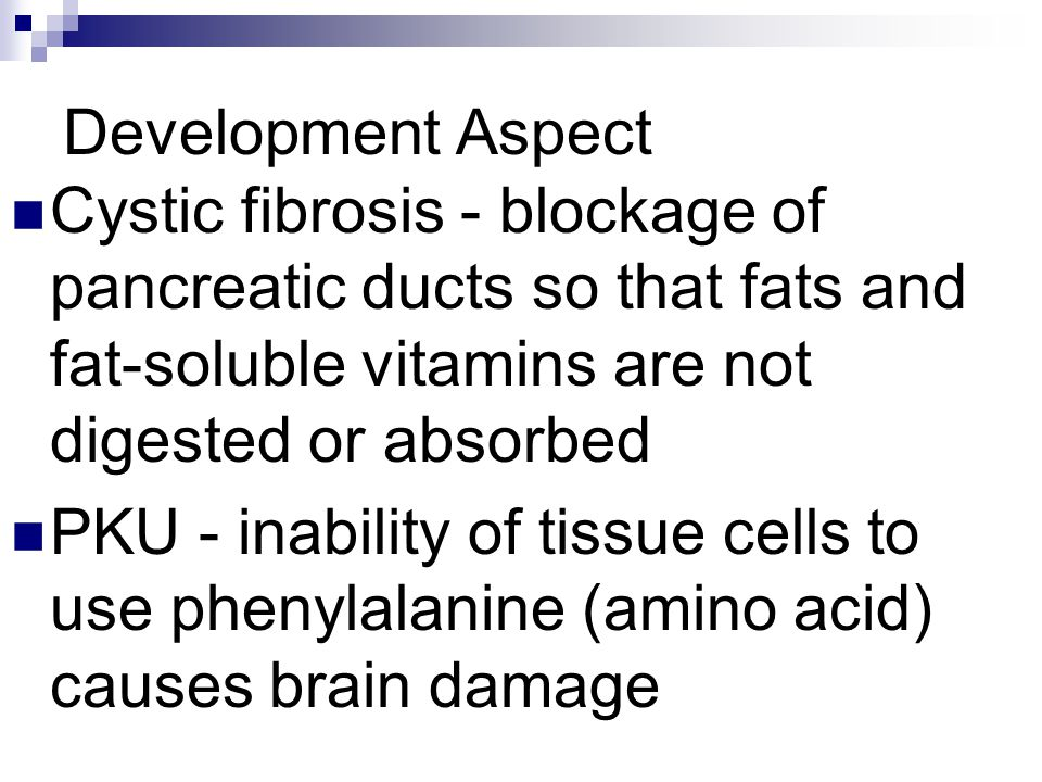 Development Aspect Cystic fibrosis - blockage of pancreatic ducts so that fats and fat-soluble vitamins are not digested or absorbed PKU - inability o